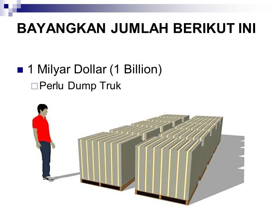 1 Milyar Dollar (1 Billion)  Perlu Dump Truk BAYANGKAN JUMLAH BERIKUT INI
