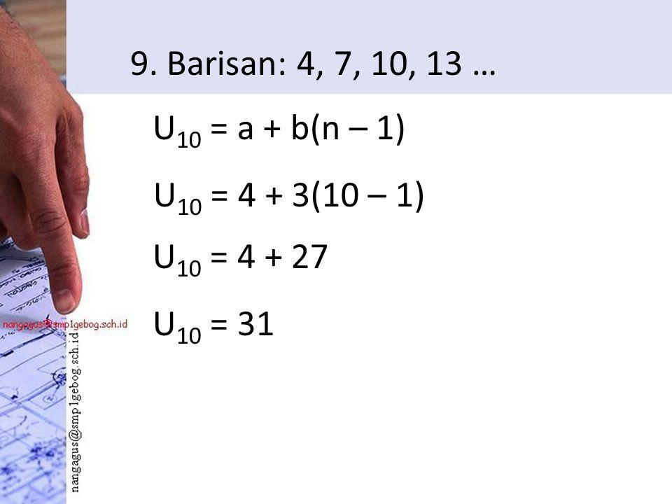 9. Barisan: 4, 7, 10, 13 … U 10 = a + b(n – 1) U 10 = 4 + 3(10 – 1) U 10 = 4 + 27 U 10 = 31