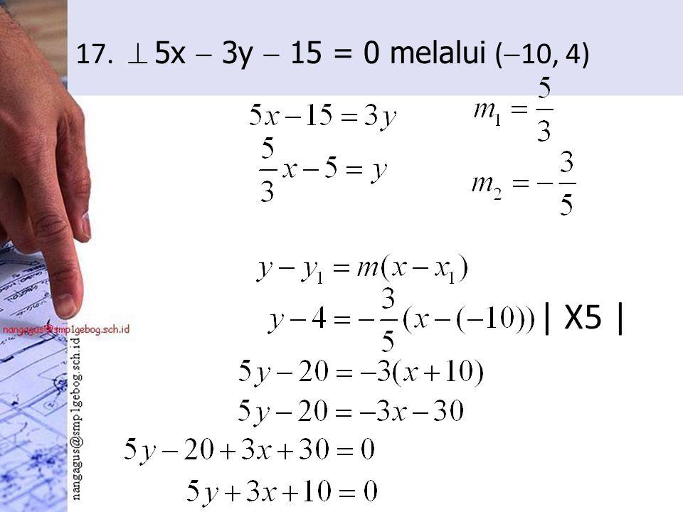 17.  5x  3y  15 = 0 melalui (  10, 4) | X5 |