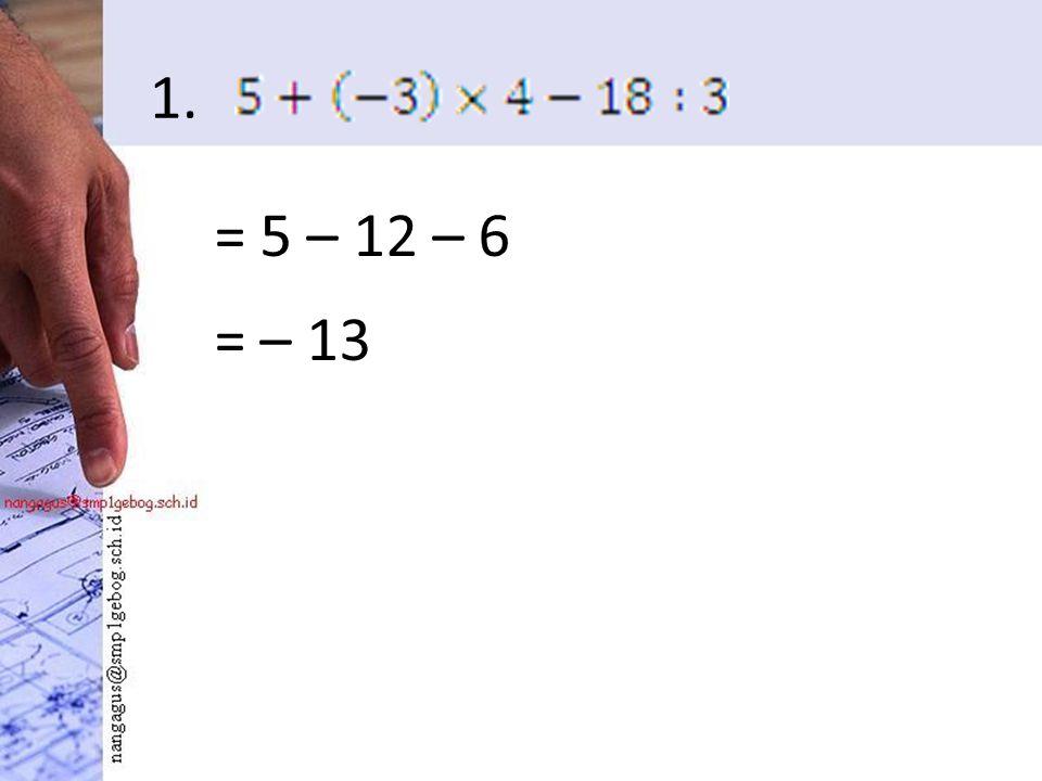 1. = 5 – 12 – 6 = – 13