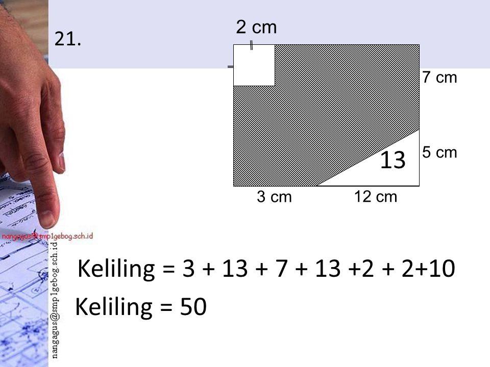 21. Keliling = 3 + 13 + 7 + 13 +2 + 2+10 2 cm 3 cm 12 cm 5 cm 7 cm 13 Keliling = 50