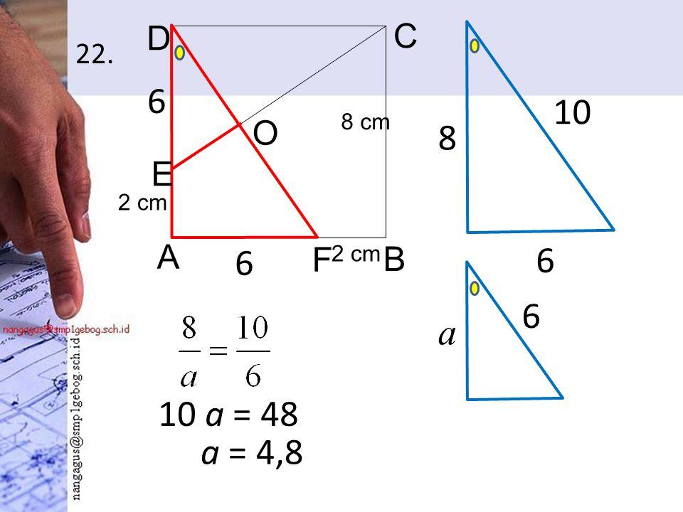 22. 10 a = 48 A B C D 2 cm O E F 8 cm 6 6 6 8 10 6 a a = 4,8