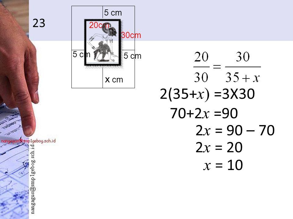 23 2(35+ x) =3X30 5 cm x cm 30cm 20cm 70+2 x =90 2 x = 90 – 70 2 x = 20 x = 10