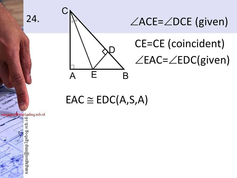 24.  ACE=  DCE (given) AB C D E CE=CE (coincident)  EAC=  EDC(given) EAC  EDC(A,S,A)