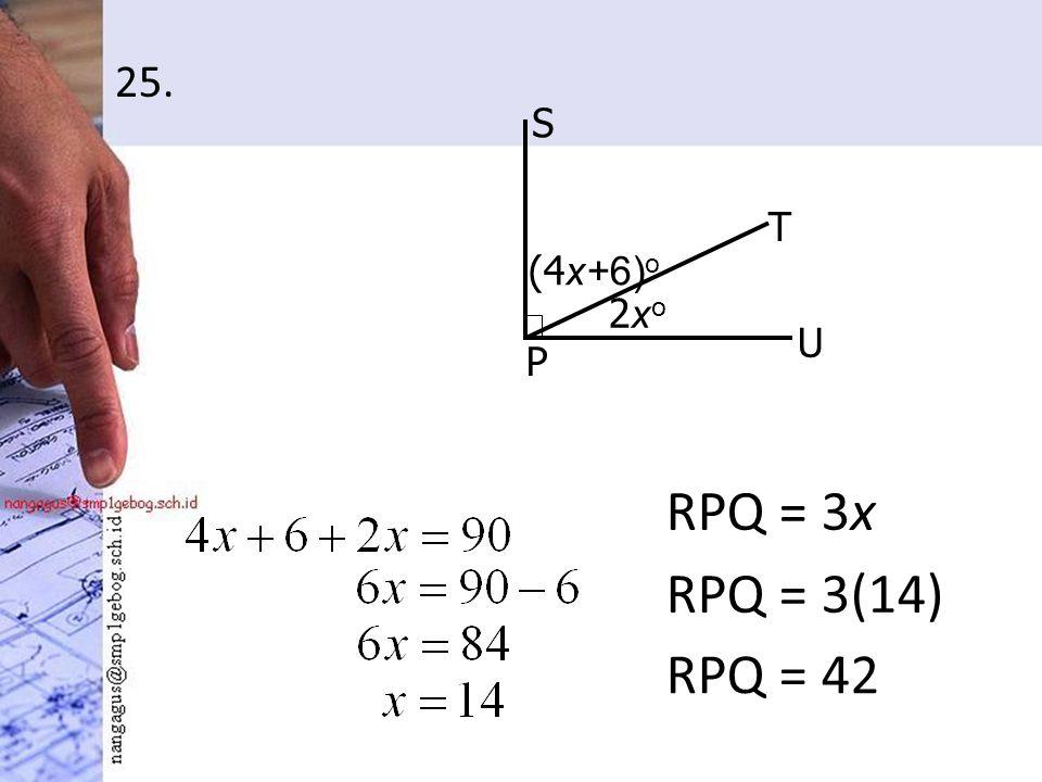 25. RPQ = 3x Q R S T U P 3xo3xo (4 x+6) o 2xo2xo RPQ = 3(14) RPQ = 42