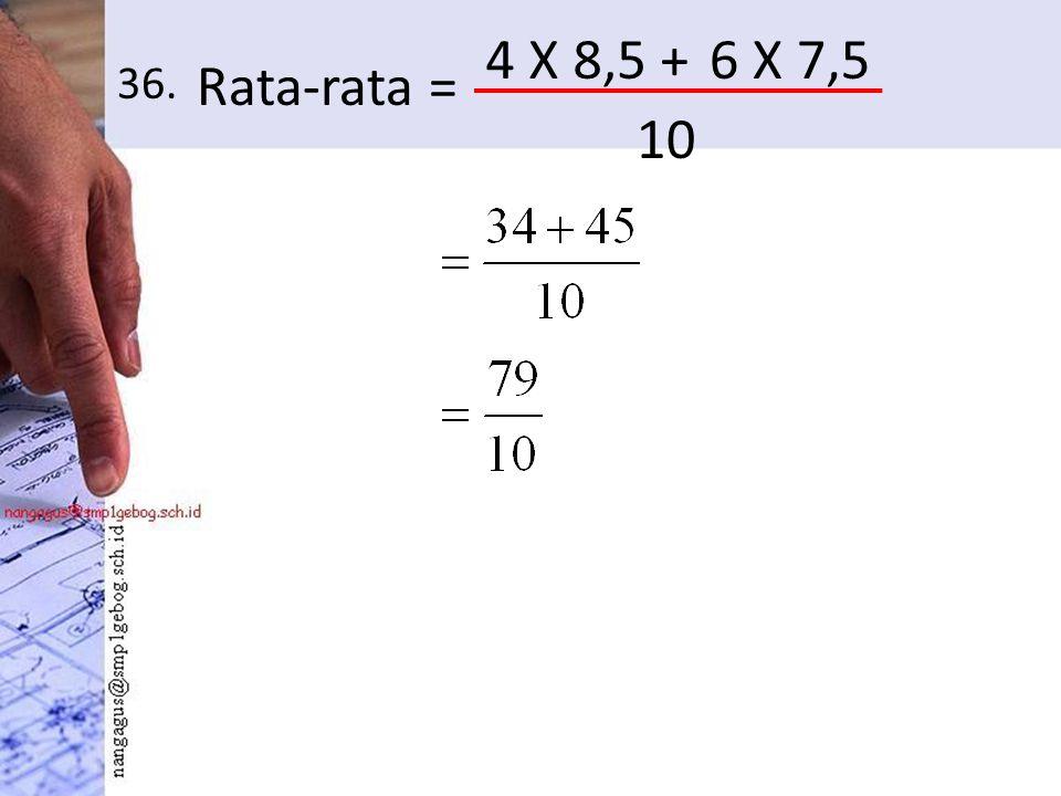 36. Rata-rata = 4 X 8,5 +6 X 7,5 10