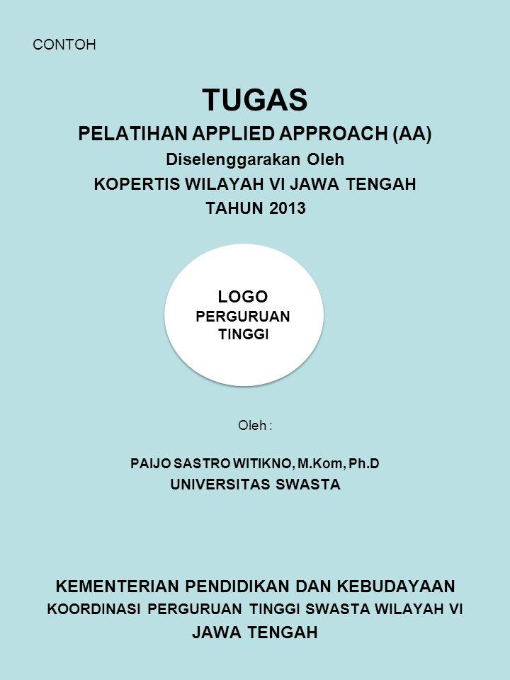 CONTOH TUGAS PELATIHAN APPLIED APPROACH (AA) Diselenggarakan Oleh KOPERTIS WILAYAH VI JAWA TENGAH TAHUN 2013 Oleh : PAIJO SASTRO WITIKNO, M.Kom, Ph.D