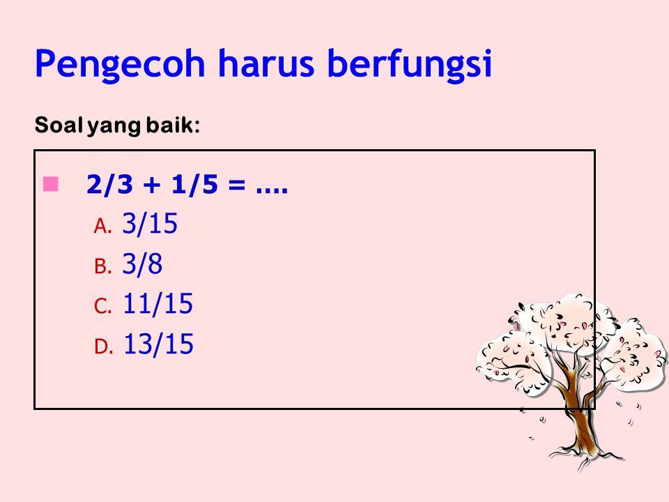 2/3 + 1/5 = …. A. 10 B. 15 C. 20 D. 13/15 Contoh: Pengecoh harus berfungsi Soal yang kurang baik: Catatan: Pengecoh A, B, dan C kemungkinan tidak berf