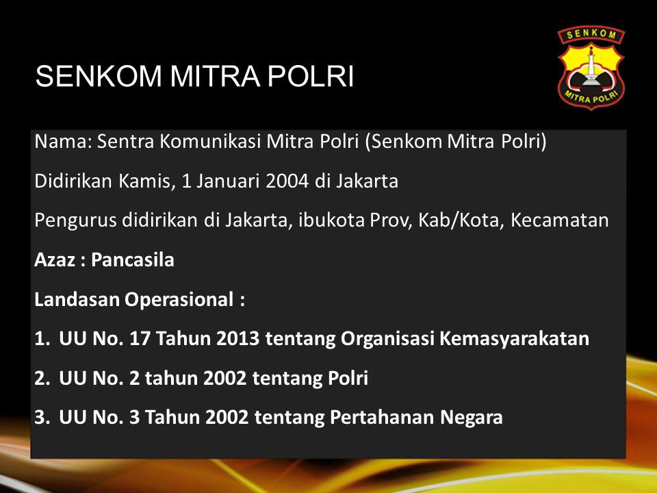 Nama: Sentra Komunikasi Mitra Polri (Senkom Mitra Polri) Didirikan Kamis, 1 Januari 2004 di Jakarta Pengurus didirikan di Jakarta, ibukota Prov, Kab/Kota, Kecamatan Azaz : Pancasila Landasan Operasional : 1.UU No.