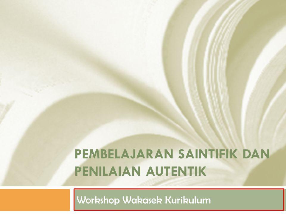 PEMBELAJARAN SAINTIFIK DAN PENILAIAN AUTENTIK Workshop Wakasek Kurikulum