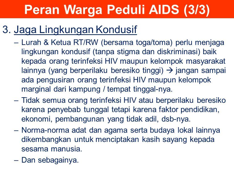 Peran Warga Peduli AIDS (3/3) 3. Jaga Lingkungan Kondusif –Lurah & Ketua RT/RW (bersama toga/toma) perlu menjaga lingkungan kondusif (tanpa stigma dan