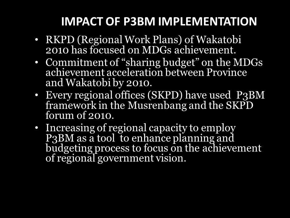 IMPACT OF P3BM IMPLEMENTATION RKPD (Regional Work Plans) of Wakatobi 2010 has focused on MDGs achievement.