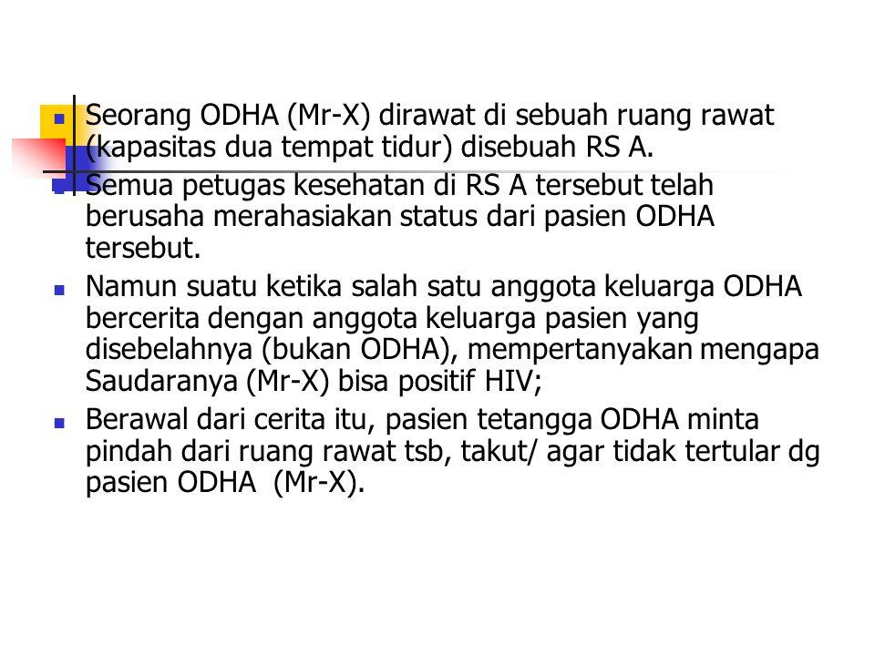 Seorang ODHA (Mr-X) dirawat di sebuah ruang rawat (kapasitas dua tempat tidur) disebuah RS A. Semua petugas kesehatan di RS A tersebut telah berusaha