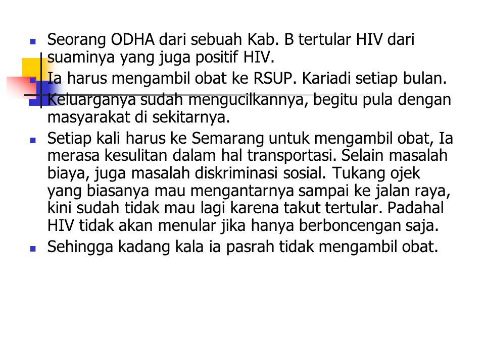 Seorang ODHA dari sebuah Kab. B tertular HIV dari suaminya yang juga positif HIV. Ia harus mengambil obat ke RSUP. Kariadi setiap bulan. Keluarganya s
