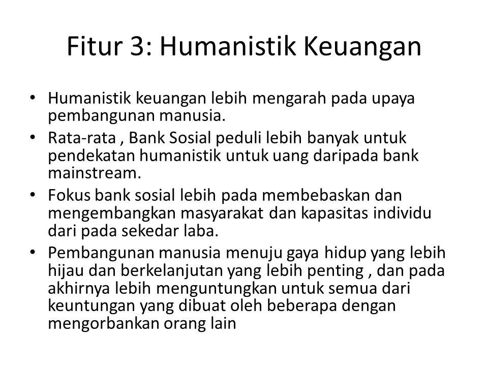 Fitur 3: Humanistik Keuangan Humanistik keuangan lebih mengarah pada upaya pembangunan manusia. Rata-rata, Bank Sosial peduli lebih banyak untuk pende