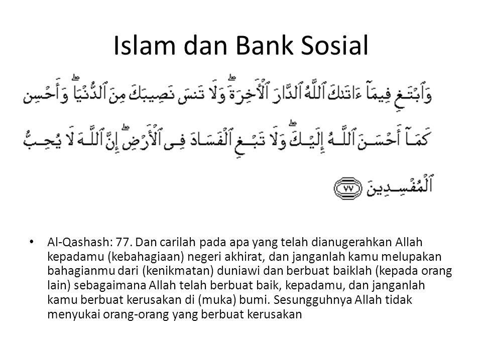 Islam dan Bank Sosial Al-Qashash: 77. Dan carilah pada apa yang telah dianugerahkan Allah kepadamu (kebahagiaan) negeri akhirat, dan janganlah kamu me