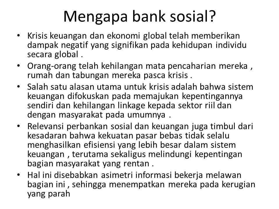 Mengapa bank sosial? Krisis keuangan dan ekonomi global telah memberikan dampak negatif yang signifikan pada kehidupan individu secara global. Orang-o