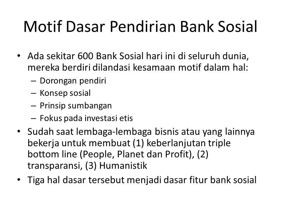 Motif Dasar Pendirian Bank Sosial Ada sekitar 600 Bank Sosial hari ini di seluruh dunia, mereka berdiri dilandasi kesamaan motif dalam hal: – Dorongan