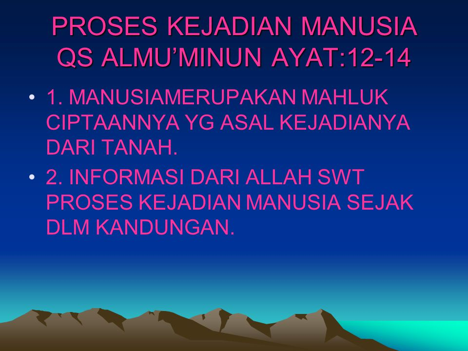 PROSES KEJADIAN MANUSIA QS ALMU'MINUN AYAT:12-14 1. MANUSIAMERUPAKAN MAHLUK CIPTAANNYA YG ASAL KEJADIANYA DARI TANAH. 2. INFORMASI DARI ALLAH SWT PROS