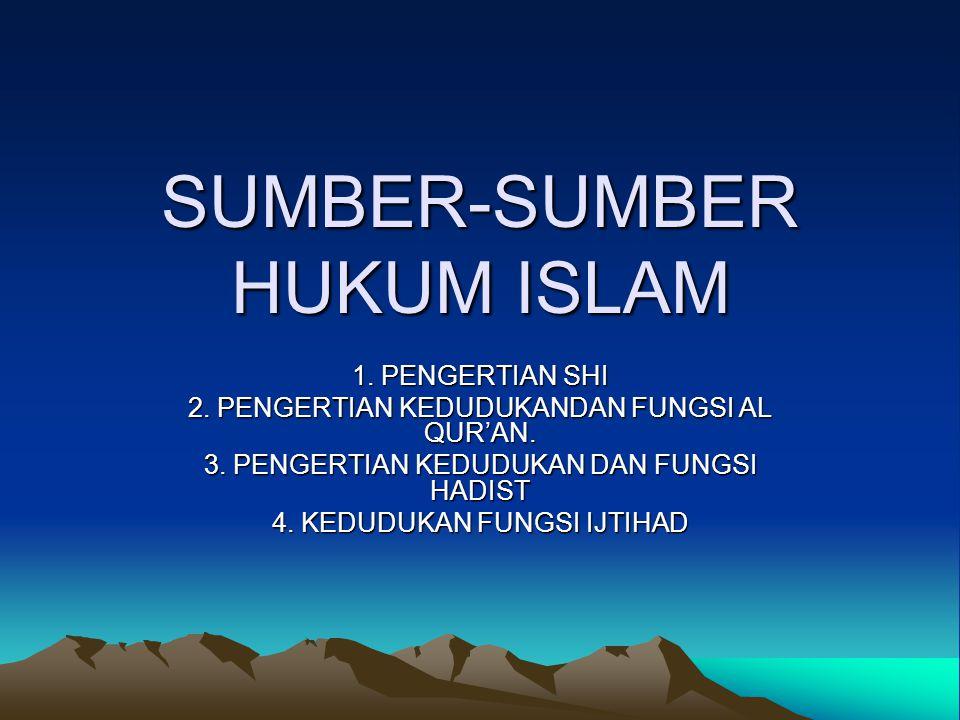 SUMBER-SUMBER HUKUM ISLAM 1. PENGERTIAN SHI 2. PENGERTIAN KEDUDUKANDAN FUNGSI AL QUR'AN. 3. PENGERTIAN KEDUDUKAN DAN FUNGSI HADIST 4. KEDUDUKAN FUNGSI