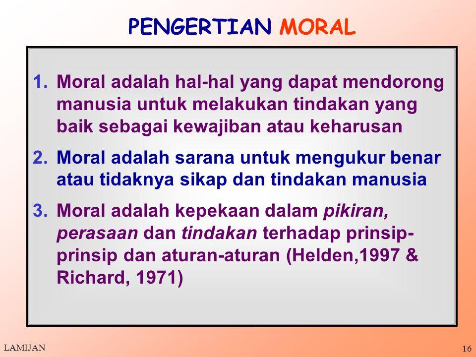 15 MORAL DLM BERBAGAI BAHASA Bhs Yunani: Moral disebut Ethos, Ethikos (adat istiadat, kebiasaan, tingkah-laku, tabiat, watak) Bhs Latin: Moral disebut Mos, Mores, Moris (adat istiadat, kebiasaan, tingkah- laku, tabiat, watak) Bhs Arab: Moral disebut Akhlaq (perilaku yang baik, adab yang sopan) Bhs Indonesia: Moral/moralitas disebut juga Kesusilaan (budi pekerti dan perilaku yang mulia) LAMIJAN