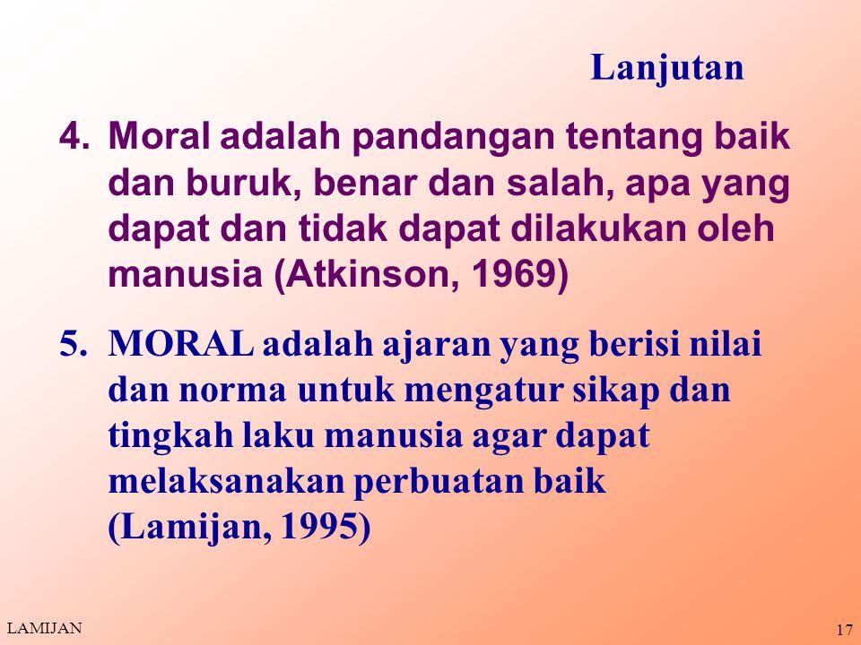 16 1.Moral adalah hal-hal yang dapat mendorong manusia untuk melakukan tindakan yang baik sebagai kewajiban atau keharusan 2.Moral adalah sarana untuk mengukur benar atau tidaknya sikap dan tindakan manusia 3.Moral adalah kepekaan dalam pikiran, perasaan dan tindakan terhadap prinsip- prinsip dan aturan-aturan (Helden,1997 & Richard, 1971) PENGERTIAN MORAL LAMIJAN