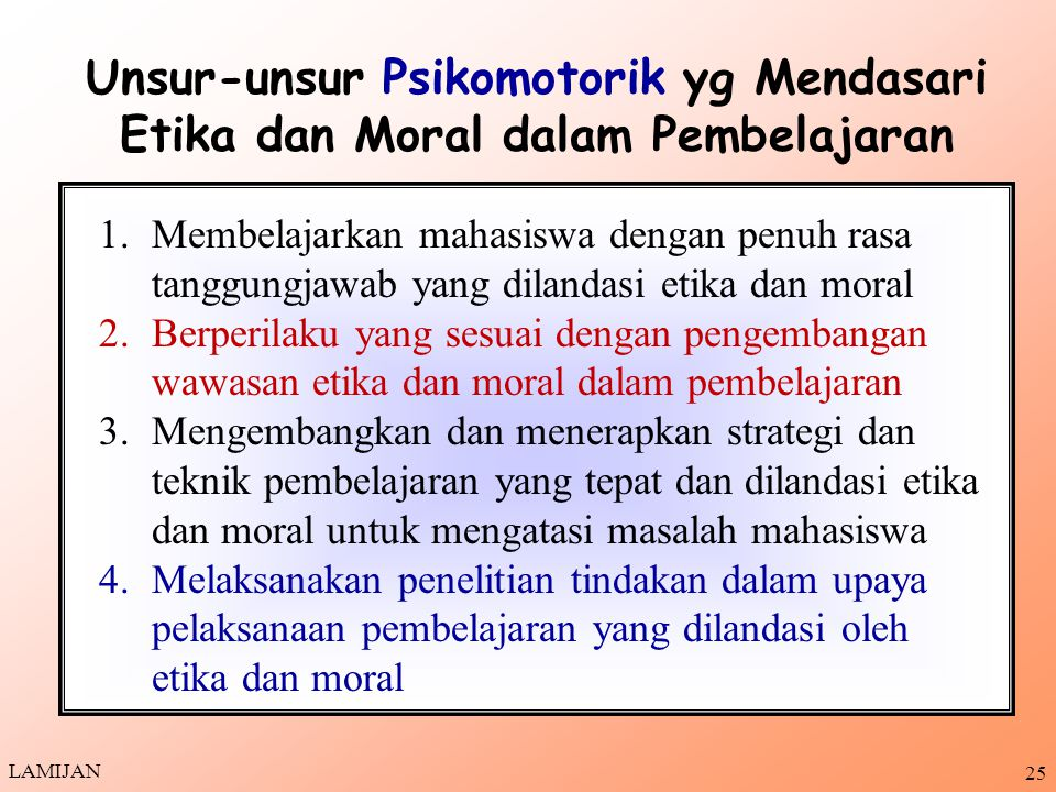 24 1.Penghormatan dan penghargaan tinggi terhadap kehidupan manusia yang penuh muatan etika dan moral 2.Berkomitmen tinggi untuk menerapkan etika dan moral dalam pembelajaran 3.Berusaha mengembangkan etika dan moral dalam pembelajaran pada bidang ilmunya 4.Berusaha mengembangkan keahlian yang dimiliki untuk pembelajaran mahasiswa yang dilandasi etika dan moral yang tepat dan akurat Unsur-Unsur Afektif yang Mendasari Etika dan Moral dalam Pembelajaran LAMIJAN
