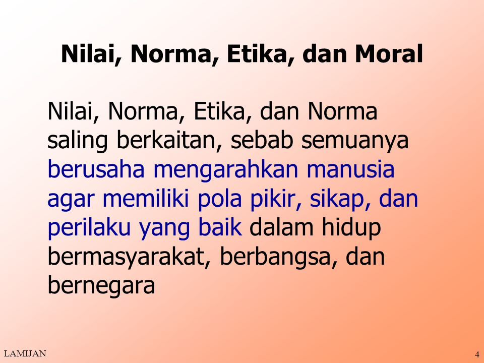 Nilai, Norma, Etika, dan Moral Nilai, Norma, Etika, dan Norma saling berkaitan, sebab semuanya berusaha mengarahkan manusia agar memiliki pola pikir, sikap, dan perilaku yang baik dalam hidup bermasyarakat, berbangsa, dan bernegara LAMIJAN 4