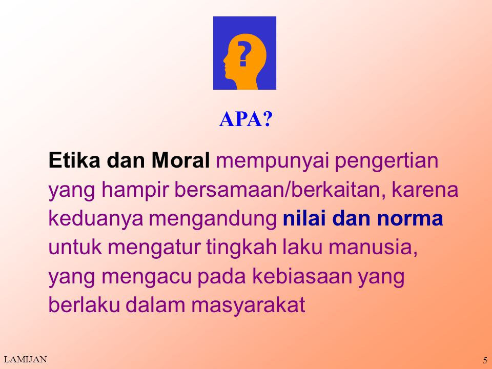 5 Etika dan Moral mempunyai pengertian yang hampir bersamaan/berkaitan, karena keduanya mengandung nilai dan norma untuk mengatur tingkah laku manusia, yang mengacu pada kebiasaan yang berlaku dalam masyarakat APA.