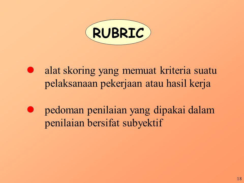18 RUBRIC alat skoring yang memuat kriteria suatu pelaksanaan pekerjaan atau hasil kerja pedoman penilaian yang dipakai dalam penilaian bersifat subye