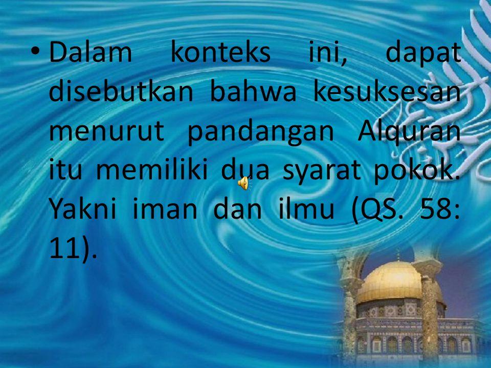 Dalam konteks ini, dapat disebutkan bahwa kesuksesan menurut pandangan Alquran itu memiliki dua syarat pokok. Yakni iman dan ilmu (QS. 58: 11).