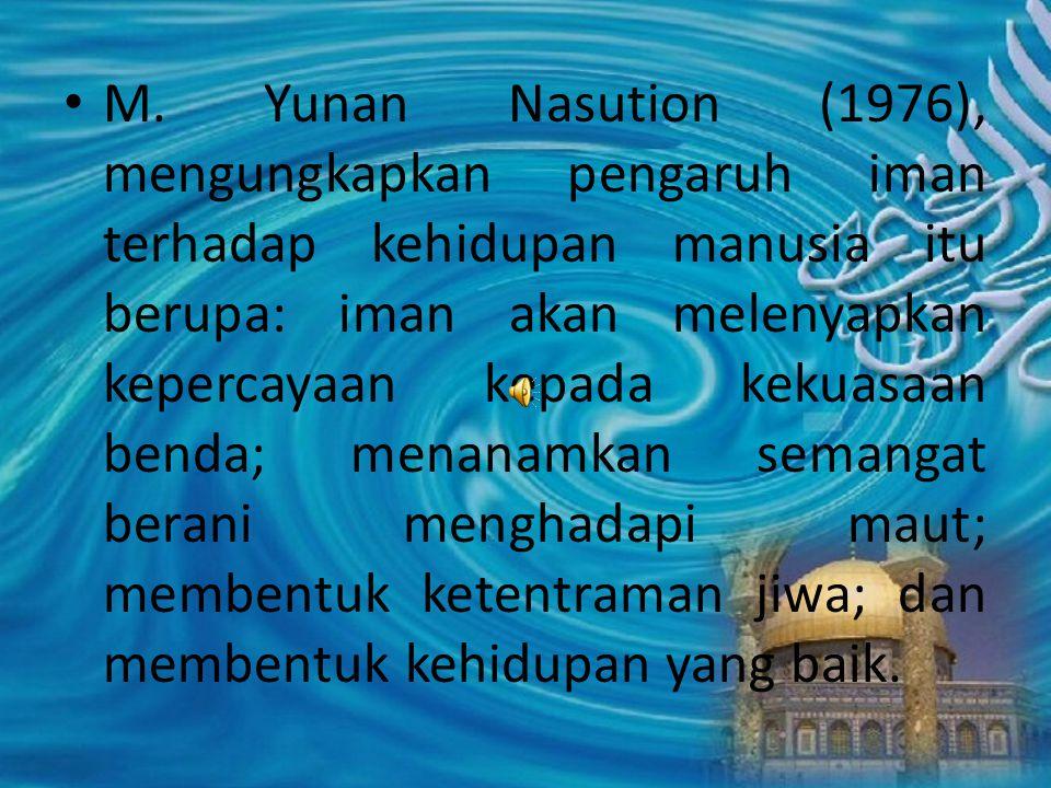 M. Yunan Nasution (1976), mengungkapkan pengaruh iman terhadap kehidupan manusia itu berupa: iman akan melenyapkan kepercayaan kepada kekuasaan benda;