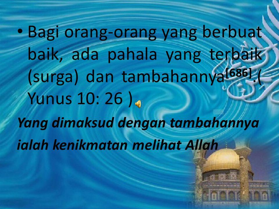 Bagi orang-orang yang berbuat baik, ada pahala yang terbaik (surga) dan tambahannya [686].( Yunus 10: 26 ) Yang dimaksud dengan tambahannya ialah keni