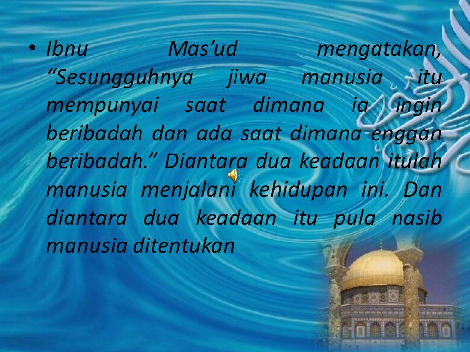 """Ibnu Mas'ud mengatakan, """"Sesungguhnya jiwa manusia itu mempunyai saat dimana ia ingin beribadah dan ada saat dimana enggan beribadah."""" Diantara dua ke"""