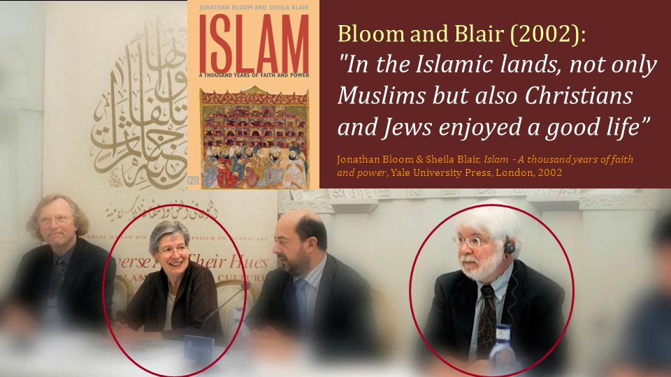 Bloom and Blair (2002): In the Islamic lands, not only Muslims but also Christians and Jews enjoyed a good life Jonathan Bloom & Sheila Blair, Islam - A thousand years of faith and power, Yale University Press, London, 2002
