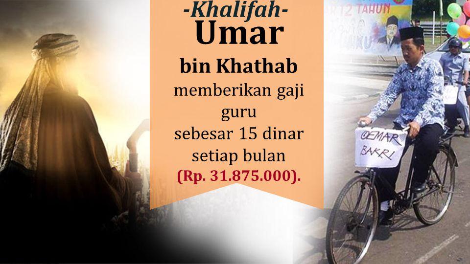 Umar bin Khathab memberikan gaji guru sebesar 15 dinar setiap bulan (Rp. 31.875.000). -Khalifah-