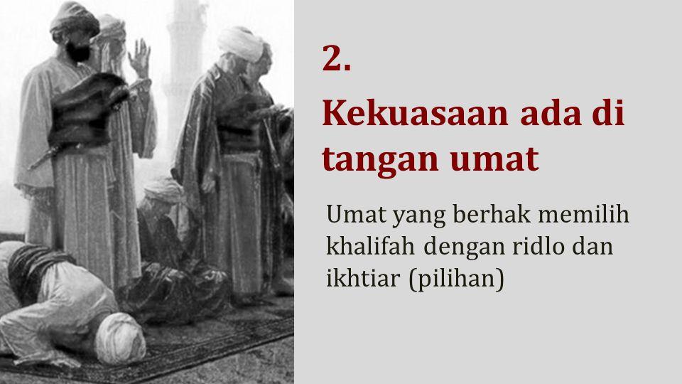 2. Kekuasaan ada di tangan umat Umat yang berhak memilih khalifah dengan ridlo dan ikhtiar (pilihan)