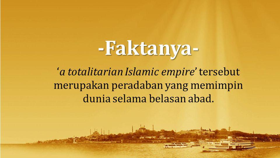 'a totalitarian Islamic empire' tersebut merupakan peradaban yang memimpin dunia selama belasan abad. -Faktanya-