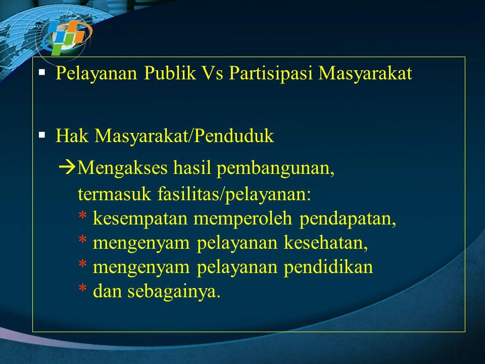  Pelayanan Publik Vs Partisipasi Masyarakat  Hak Masyarakat/Penduduk  Mengakses hasil pembangunan, termasuk fasilitas/pelayanan: * kesempatan mempe