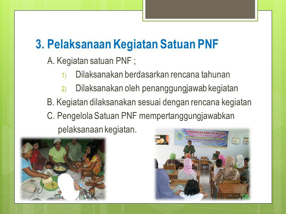 3. Pelaksanaan Kegiatan Satuan PNF A. Kegiatan satuan PNF ; 1) Dilaksanakan berdasarkan rencana tahunan 2) Dilaksanakan oleh penanggungjawab kegiatan