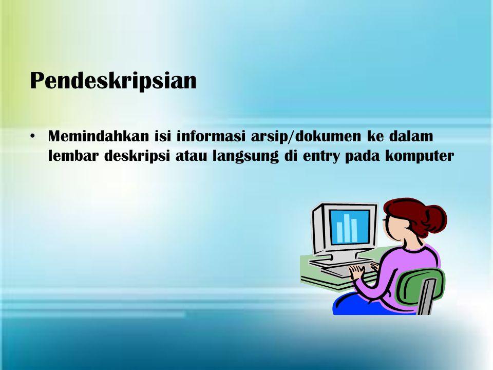 Pendeskripsian Memindahkan isi informasi arsip/dokumen ke dalam lembar deskripsi atau langsung di entry pada komputer