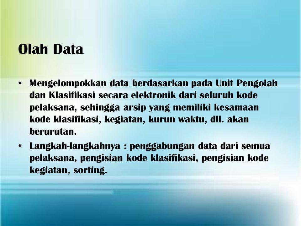 Olah Data Mengelompokkan data berdasarkan pada Unit Pengolah dan Klasifikasi secara elektronik dari seluruh kode pelaksana, sehingga arsip yang memili