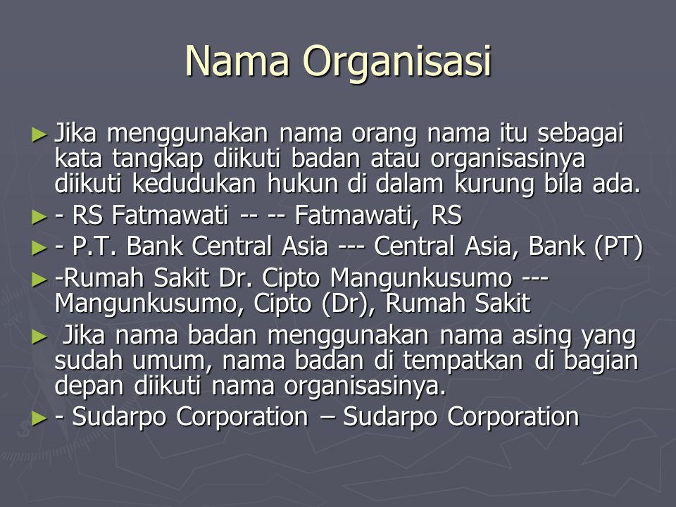 Nama Organisasi ► Jika menggunakan nama orang nama itu sebagai kata tangkap diikuti badan atau organisasinya diikuti kedudukan hukun di dalam kurung bila ada.