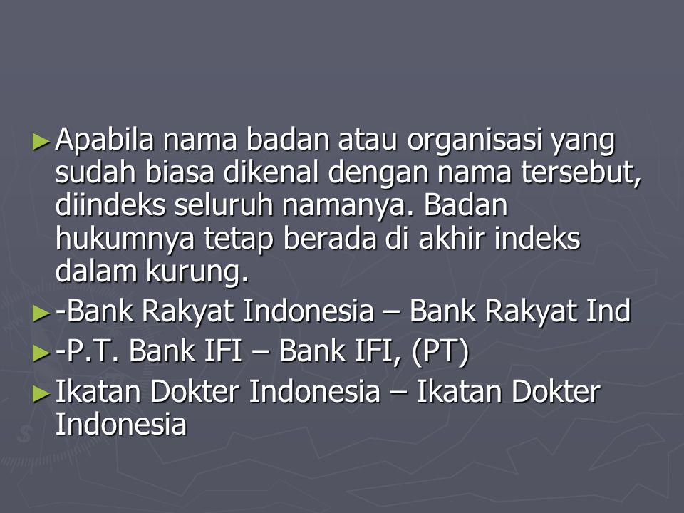 ► Apabila nama badan atau organisasi yang sudah biasa dikenal dengan nama tersebut, diindeks seluruh namanya.
