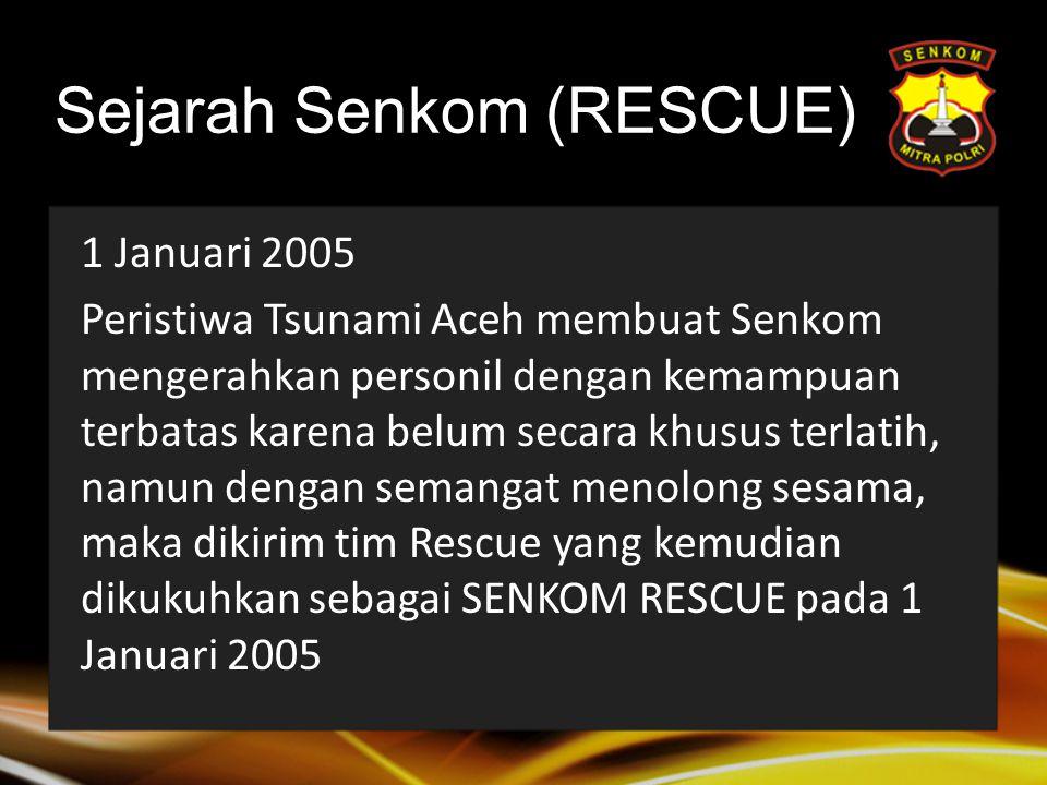 Sejarah Senkom (RESCUE) 1 Januari 2005 Peristiwa Tsunami Aceh membuat Senkom mengerahkan personil dengan kemampuan terbatas karena belum secara khusus terlatih, namun dengan semangat menolong sesama, maka dikirim tim Rescue yang kemudian dikukuhkan sebagai SENKOM RESCUE pada 1 Januari 2005