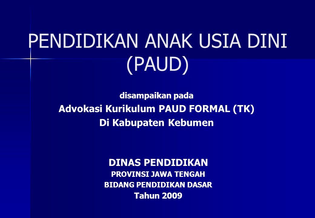 PENDIDIKAN ANAK USIA DINI (PAUD) disampaikan pada Advokasi Kurikulum PAUD FORMAL (TK) Di Kabupaten Kebumen DINAS PENDIDIKAN PROVINSI JAWA TENGAH BIDANG PENDIDIKAN DASAR Tahun 2009