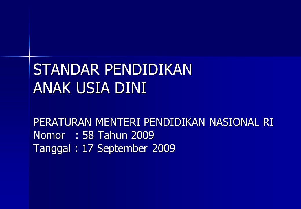 STANDAR PENDIDIKAN ANAK USIA DINI PERATURAN MENTERI PENDIDIKAN NASIONAL RI Nomor : 58 Tahun 2009 Tanggal : 17 September 2009