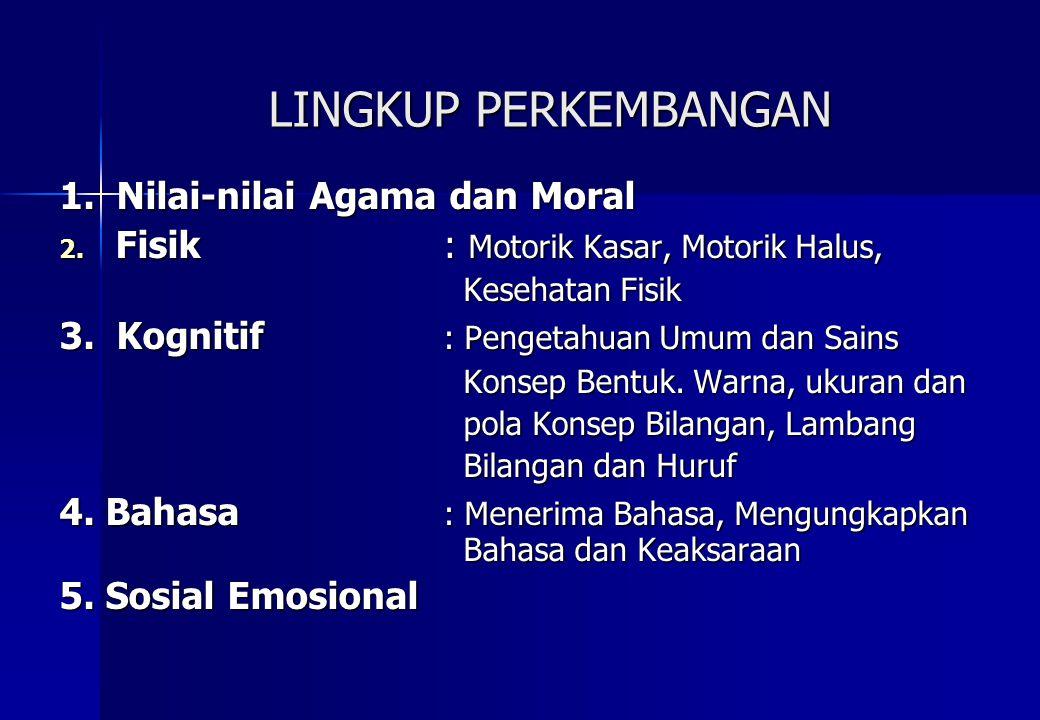 LINGKUP PERKEMBANGAN 1. Nilai-nilai Agama dan Moral 2. Fisik : Motorik Kasar, Motorik Halus, Kesehatan Fisik Kesehatan Fisik 3. Kognitif : Pengetahuan
