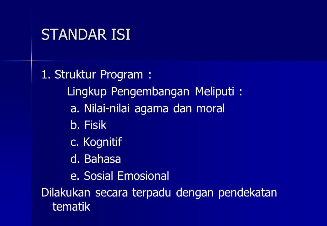 STANDAR ISI 1. Struktur Program : Lingkup Pengembangan Meliputi : a. Nilai-nilai agama dan moral b. Fisik c. Kognitif d. Bahasa e. Sosial Emosional Di