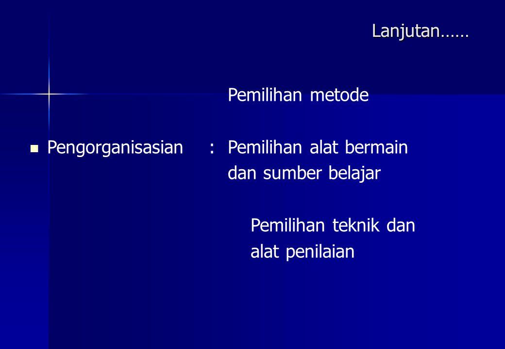 Pemilihan metode Pengorganisasian : Pemilihan alat bermain dan sumber belajar Pemilihan teknik dan alat penilaian Lanjutan……